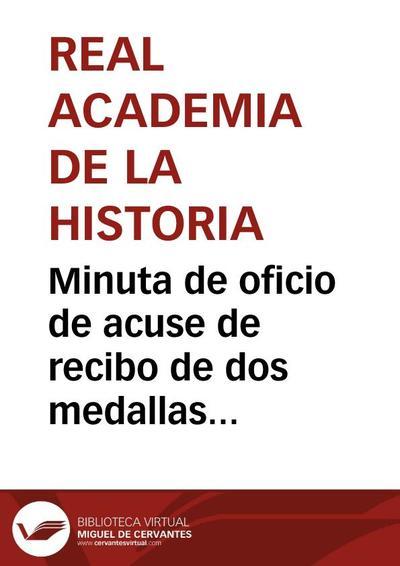 Minuta de oficio de acuse de recibo de dos medallas acuñadas por la Casa de la Moneda de Sevilla conmemorativas de su llegada a dicha ciudad de S.M. el Rey viudo de Portugal y de los Infantes de España.