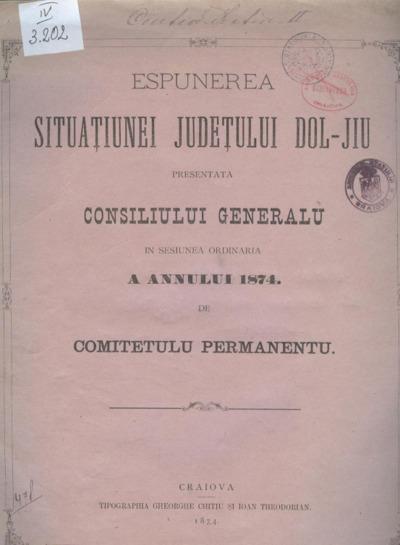 Espunerea situaţiunei judeţului Dol-Jiu presentată Consiliului Generalu în sesiunea ordinaria a annului 1874 de Comitetulu Permanentu