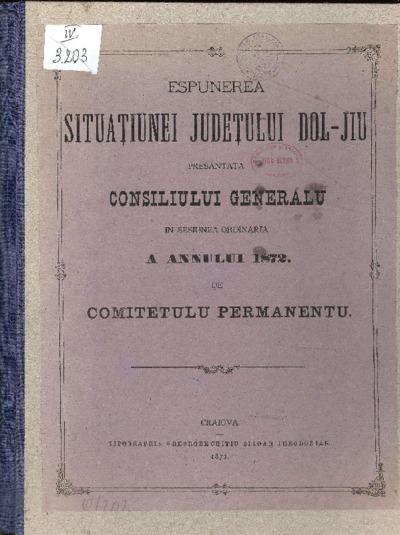 Espunerea situaţiunei judeţului Dol-Jiu presantată Consiliului Generalu în sesiunea ordinaria a annului 1872 de Comitetulu Permanentu