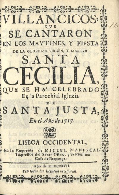 Villancicos, que se cantaron en los Maytines, y Fiesta de la Glorioza Virgen, y Martyr Santa Cecilia. Que se há celebrado en la Parochial Iglezia de Santa Justa, en el Año de 1717