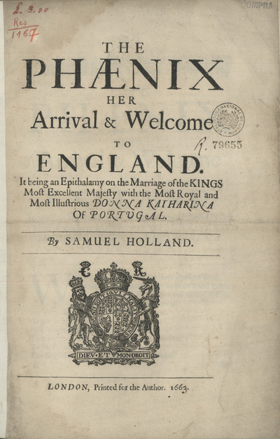 The Phaenix her arrival et Welcome to England: It being an Epithalamy on the Marriage of the Kings most excellent Majesty with the Most Royal and most illustrious Donna Katharina of Portugal