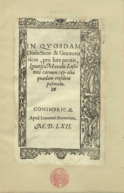 In quosdam dialecticos & grammaticos pro iure peritis Ignatij Moralis Lusitani carmen et alia quaedam eiusdem poemata