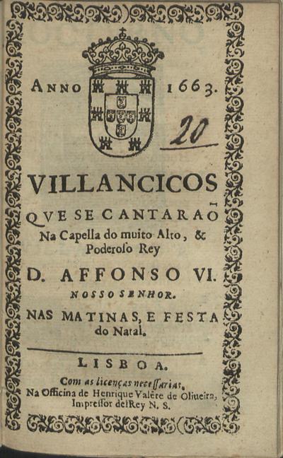 Villancicos que se cantaraõ na Capella do muito alto, & poderoso Rey D. Affonso VI. Nosso Senhor. Nas Matinas, e festa do Natal