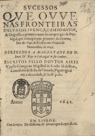 Sucessos que ouve nas fronteiras d'Elvas, Olivença, Campo Mayor, & Ouguella o primeiro anno da recuperação de Portugal, que começou em primeiro de Dezembro de 1640. & fez fim em ultimo de Novembro de 1641...