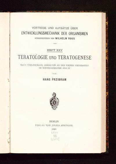 Teratologie und Teratogenese : nach Vorlesungen, gehalten an der Wiener Universität im Wintersemester 1911/12 (Vorträge und Aufsätze über Entwicklungsmechanik der Organismen ; 25)