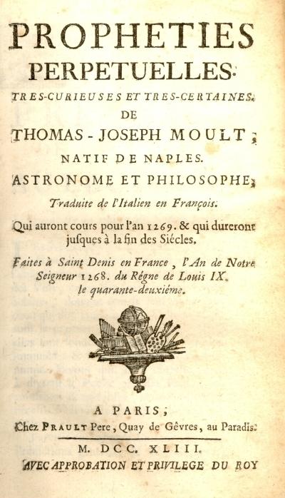 Propheties perpetuelles tres-curieuses et tres-certaines. De Thomas-Joseph Moult, natif de Naples. Astronome et philosophe. Traduite de l'iltalien en francois. Qui auront cours pour l'an 1269, & qui dureront jusques à la fin des siécles. Faites à Saint-Denys en France, l'an de notre Seigneur 1268, du régne de Louis 9., le quarante-deuxiéme