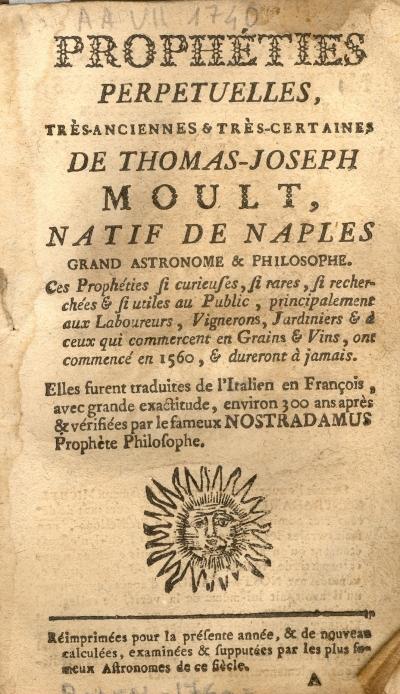 Prophéties perpétuelles, très-anciennes et très-certaines de Thomas-Joseph Moult, natif de Naples, grand astronome et philosophe. Ces prophéties si curieuses, si rares, si recherchées & si utiles au Public, principalement aux Laboureurs, Vignerons, Jardiniers & à ceux qui commercent en Gìgrains & vins, ont commencé en 1560, & dureront à jamais. Elles furent traduites de l'italien en françois, avec grande exactitude, environ 300 ans après, et vérifiées par le fameux Nostradamus, prophète-philosophe