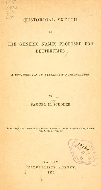 Historical Sketch of the generic names proposed for butterflies, A contribution to systematic nomenclature, by Samuel H. Scudder.