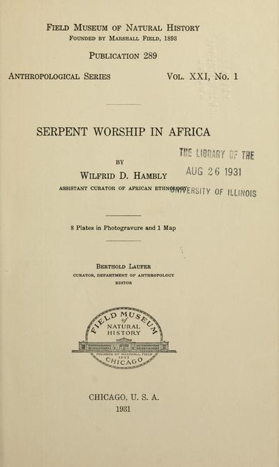 Serpent worship in Africa / by Wilfrid D. Hambly, Assistant Curator of African Ethnology. 8 plates in photogravure and 1 map. Berthold Laufer, Curator, Department of Anthropology, editor.