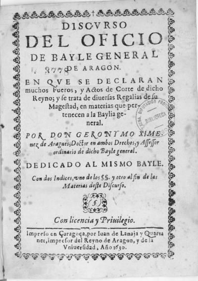 Discurso del Oficio de Bayle General de Aragon : en que se declaran muchos Fueros, y Actos de Corte... y se trata de diuersas Plegalias de su Magestad...