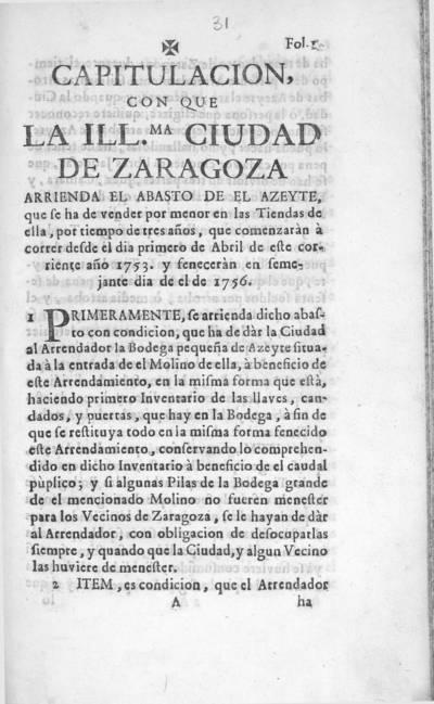 Capitulacion, con que la Ill.ma ciudad de Zaragoza arrienda el abasto de el azeyte, que se ha de vender por menor en las tiendas de ella, por tiempo de tres años, que comenzaràn à correr desde el dia primero de abril de este corriente año 1753 y feneceràn en semejante dia de el de 1756