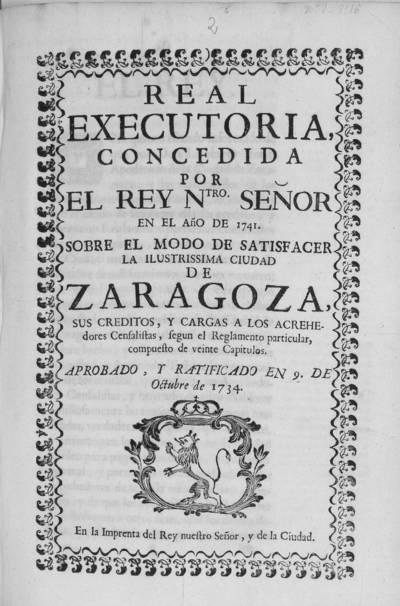 Real executoria concedida por el Rey Ntro. Señor en el año de 1741 sobre el modo de satisfacer la ilustrissima ciudad de Zaragoza sus creditos, y cargas a los acrehedores censalistas segun el reglamento particular, compuesto de veinte capitulos, aprobado y ratificado en 9 de octubre de 1734