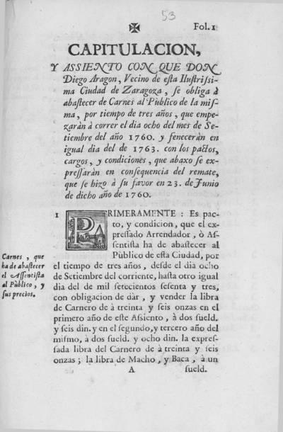 Capitulacion, y assiento con que don Diego Aragon, vecino de ... Zaragoza ... se obliga à abastecer de carnes al pùblico de la misma, por tiempo de tres años, que empezaràn à correr el dia ocho del mes de setiembre del año 1760, y feneceràn en igual dia del de 1763, con los pactos, cargos, y condiciones, que abaxo se expressaràn en consequencia del remate, que se hizo a su favor en 23 de junio de dicho año de 1760