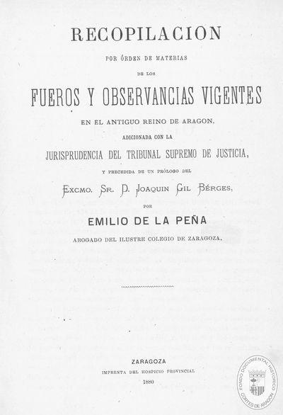 Recopilación por órden de materias de los Fueros y observancias vigentes en el antiguo Reino de Aragón, adicionada con la jurisprudencia del Tribunal Supremo de Justicia [Texto impreso]