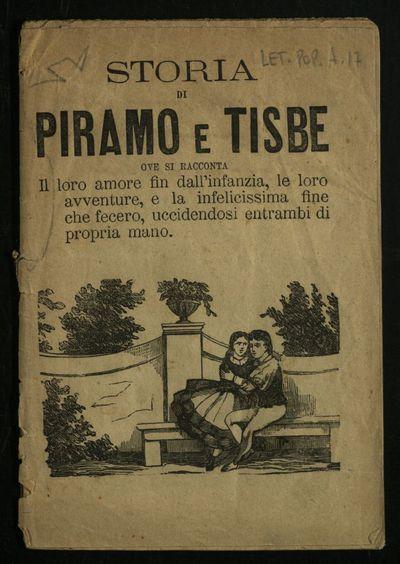 Storia di Piramo e Tisbe : ove si racconta il loro amore fin dall'infanzia, le loro avventure, e la infelicissima fine che fecero, uccidendosi entrambi di propria mano