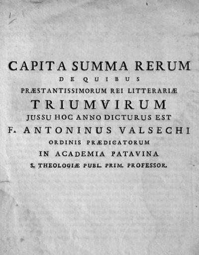 Capita summa rerum de quibus praestantissimorum rei litterariae triumvirum jussu hoc anno dicturus est F. Antoninus Valsechi ordinis praedicatorum in Academia Patavina S. Theologiae publ. prim. professor