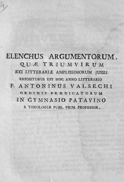Elenchus argumentorum, quae triumvirum rei litterariae amplissimorum jussu expositurus est hoc anno litterario F. Antoninus Valsechi ordinis praedicatorum in Gymnasio Patavino S. Theologiae ...