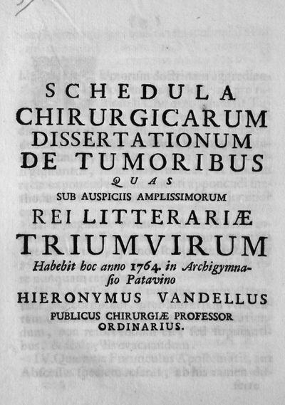 Schedula chirurgicarum dissertationum de tumoribus quas sub auspiciis amplissimorum rei litterariae triumvirum Habebit hoc anno 1764. in Archigymna-sio patavino Hieronymus Vandellus publicus chirurgiae professor ordinarius.