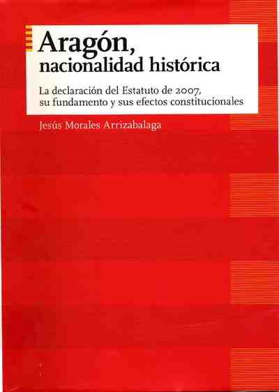 Aragón, nacionalidad histórica : la declaración del Estatuto de 2007, su fundamento y sus efectos constitucionales
