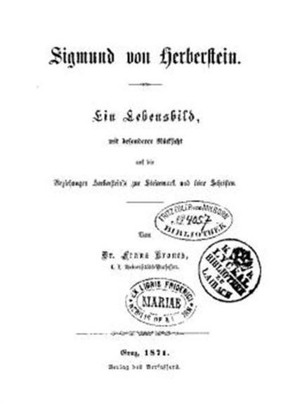 Sigmund von Herberstein; Ein Lebensbild mit besonderer Rücksicht auf die Beziehungen Herbersteins zur Steiermark und seine Schriften