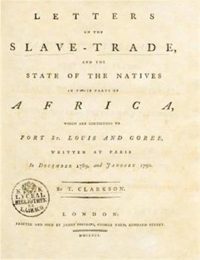 Letters on the Slave- Trade , and the State of the Natives in those parte, of Africa, which are contiguo us to Poet SS. Louis and Goree, written at Paris in December 1789 and January 1790. By T. Clarkson