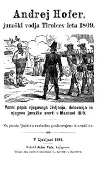 Andrej Hofer, junaški vodja Tirolcev leta 1809; verni popis njegovega življenja, delovanja in njegove junaške smrti v Mantovi 1810; za prosto ljudstvo svobodno poslovenjeno iz nemščine