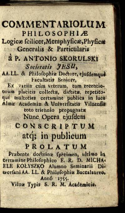 Commentariolum philosophiae logicæ scilicet, metaphysicæ, physicæ generalis & particularis / à p. Antonio Skorulski Societatis Jesu AA. LL. & Philosophiae doctore, ejusdemque facultatis seniore. - 1755