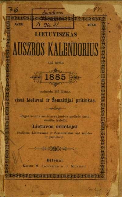 """Lietuviszkas """"Auszrôs"""" kalendorius … 1885 : … ant metų 1885, turincziu 365 dienas, visai Lietuvai ir Żemaitijai pritinkas. - Antri metai. - [1884]. - XXVIII, 72 p."""