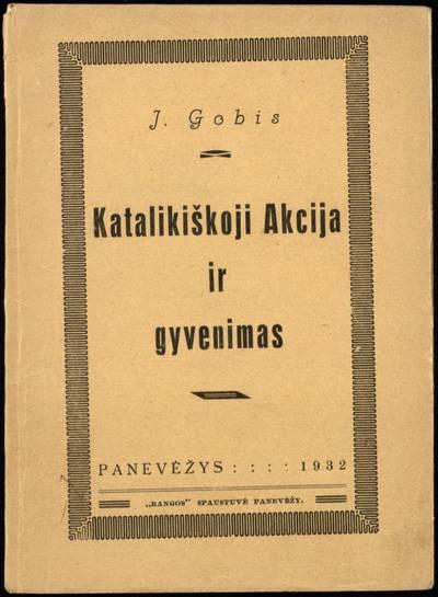 Katalikiškoji Akcija ir gyvenimas / J. Gobis. - 1932