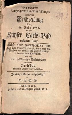 Mit nützlichen Nachrichten und Anmerkungen erläuterte Beschreibung seiner, im Jahr 1751 in das Käyser Carls-Bad gethaner Reise