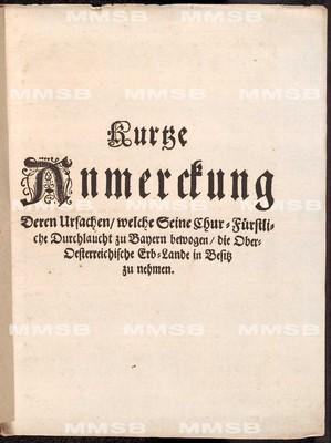 Kurtze Anmerckung deren Ursachen, welche Seine Chur-Fürstliche Durchlaucht zu Bayern bewogen, die Ober-Oesterreichische Erb-Lande in Besitz zu nehmen