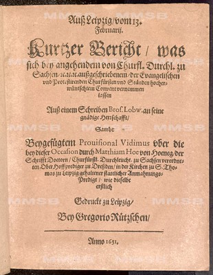 Kurtzer Bericht, was sich bey angehendem von churfl. Durchl. zu Sachsen ... aussgeschriebenem der evangelischen und protestirenden Churfürsten und Ständen hocherwünschtem Convent vernemmen lassen ... sambt beygefügtem Provisional Vidimus uber die bey dieser Occasion durch Matthiam Hoe von Hoeneg ... gehaltener stattlicher Anmahnungs-Predigt