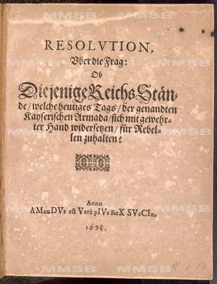 Resolution uber die Frag, ob diejenige Reichs Stände, welche heutiges Tags der genandten kayserischen Armada sich mit gewehrter Hand widersetzen, für Rebellen zuhalten?