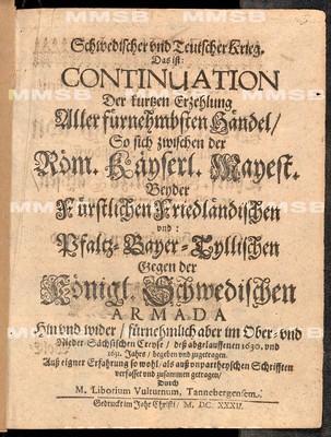 Schwedischer und teutscher Krieg. Das ist Continuation der kurtzen Erzehlung aller fürnehmbsten Händel, so sich zwischen der röm. käyserl. Mayest. beyder fürstlichen friedländischen und Pfaltz-Bayer-Tyllischen gegen der königl. schwedischen Armada hin und wider, fürnehmlich aber im Ober- und Nieder-sächsischen Creyse dess abgelaufenen 1630. und 1631. Jahrs begeben und zugetragen.