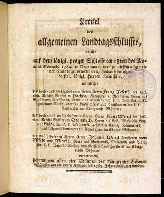 Artikel des allgemeinen Landtagsschlusses, welche ... am 18ten des Monats Novemb. 1784 ... vorgetragen, sodann von allen vier Ständen des Königreichs Böhmen beschlossen und am 16ten Novemb. des 1785 Jahres publiziret wurden