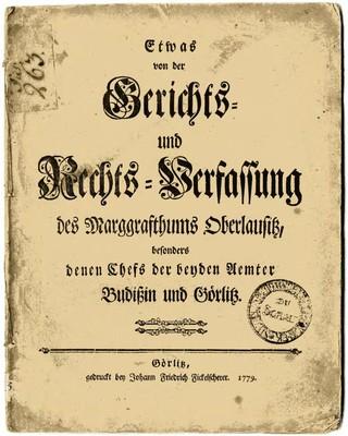 Etwas von der Gerichts = und Rechts = Verfaßung des Marggrafthums Oberlausitz besonders denen Chefs der benden Uemter Budißin und Görlitz