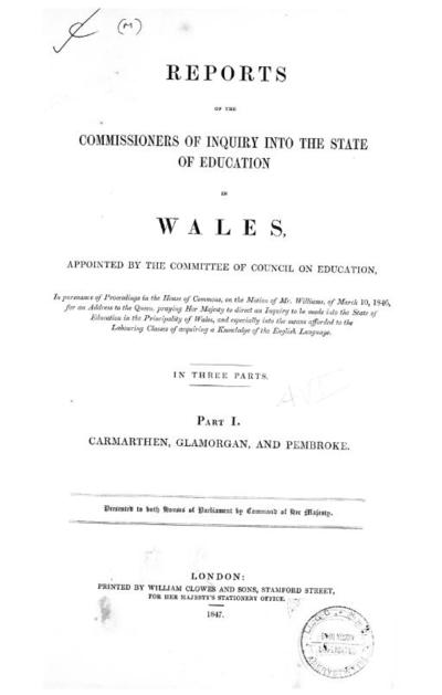 Reports of the Commissioners of Inquiry into the state of education in Wales, appointed by the Committee of council on education, in pursuance of proceedings in the House of Commons, on the motion of Mr. Williams, of March 10, 1846, for an address to the Queen, praying Her Majesty to direct an inquiry to be made into the state of education in the principality of Wales, and especially into the means afforded to the labouring classes of acquiring a knowledge of the English language