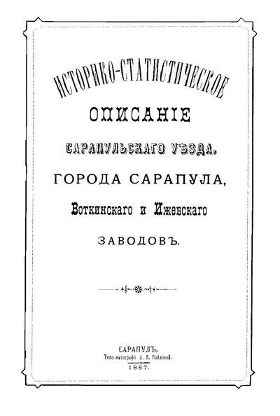 Историко-статистическое описание Сарапульского уезда, города Сарапула, Воткинского и Ижевского заводов