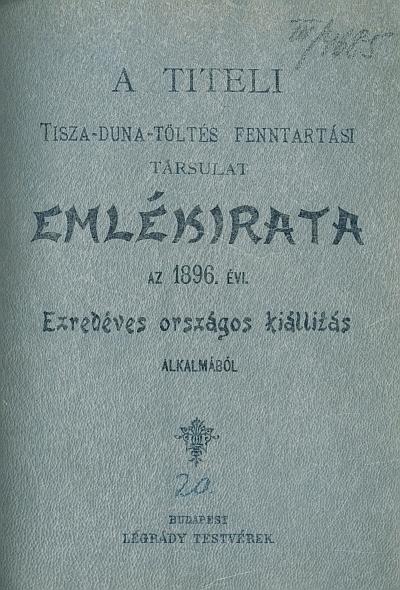 A titeli Tisza-Duna-Töltés Fenntartási Társulat Emlékirata az 1896. évi Ezredéves Országos Kiállítás alkalmából
