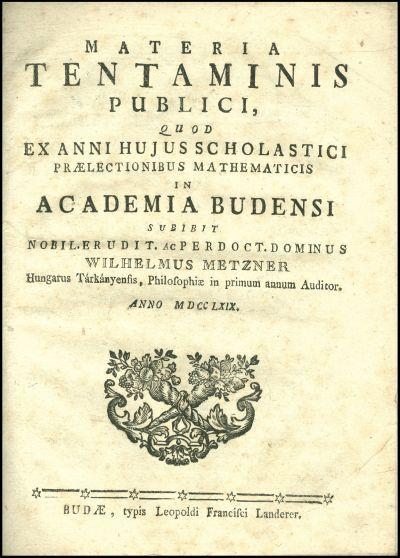 Materia tentaminis publici, quod ex anni hujus scholastici praelectionibus mathematicis in Academia Budensi subibit ... Wilhelmus Metzner ... anno M. DCC. LXIX