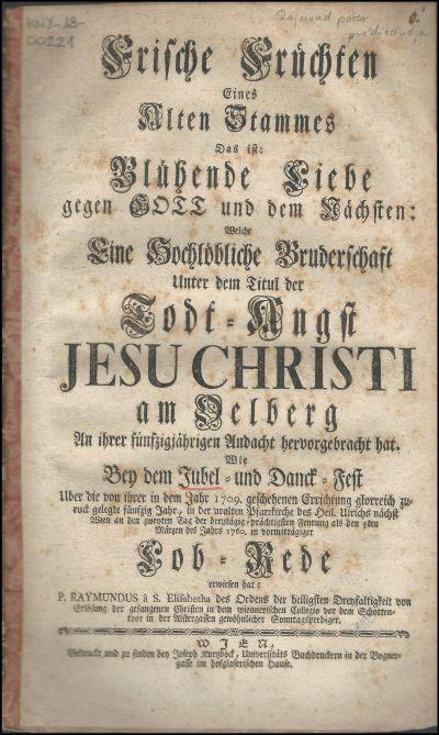 Frische Früchten eines alten Stammes das ist: Blühende Liebe gegen Gott und dem Nächsten, welche eine Hochlöbliche Bruderschaft unter dem Titul der Todt-Angst Jesu Christi am Oelberg an ihrer fünfzigjährigen Andacht hervorgebracht hat wie bey dem Jubel- und Danck-Fest uber die von ihrer in dem Jahr 1709. geschehenen Errichtung glorreich zuruck gelegte fünfzig Jahr, in der uralten Pfarrkirche des heil. Ulrichs nächst Wien ... als den 5ten Märzen des Jahrs 1760. in vormittägiger Lob-Rede