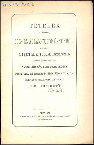 Tételek az összes jog- és állam-tudományokból, melyeket a pesti M. K. Tudom. Egyetemen kiállott szigorlatok után a jogtudorság elnyerése végett Pesten, 1872. évi márczius hó 23-án délelőtt 11 órakor nyilvános vitatkozás alá bocsát Fischer Benő