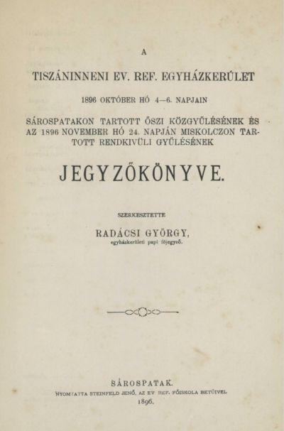 A Tiszáninneni Ev. Ref. Egyházkerület 1896. október hó 4-6. napjain Sárospatakon tartott őszi közgyűlésének és az 1896. november hó 24. napján Miskolczon tartott rendkívüli gyűlésének jegyzőkönyve.