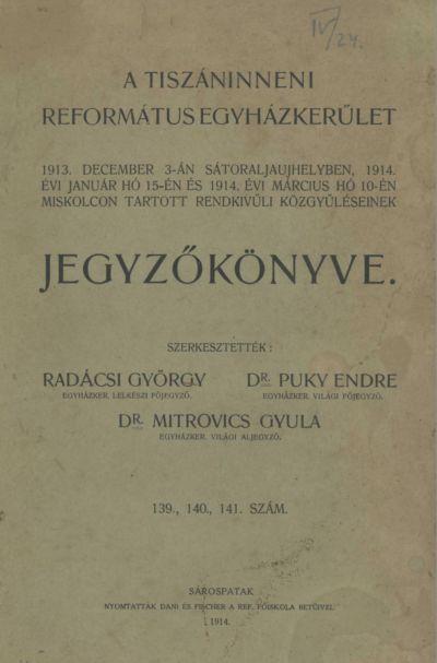 A Tiszáninneni Református Egyházkerület 1913. december 3-án Sátoraljaújhelyben, 1914. évi január hó 15-én és 1914. évi március hó 10-én Miskolcon tartott rendkívüli közgyűléseinek jegyzőkönyve. 139., 140., 141. szám