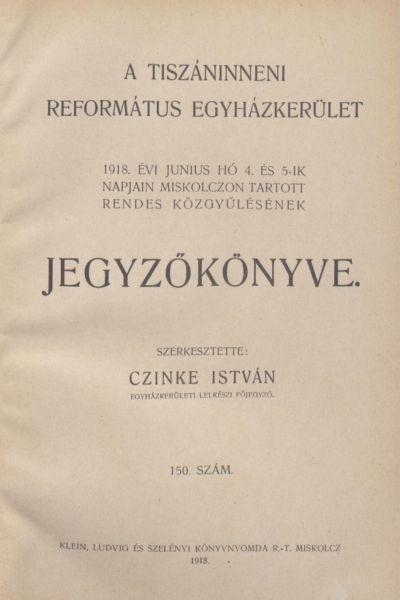 A Tiszáninneni Református Egyházkerület 1918. évi június hó 4. és 5-ik napjain Miskolczon tartott rendes közgyűlésének jegyzőkönyve. 150. szám
