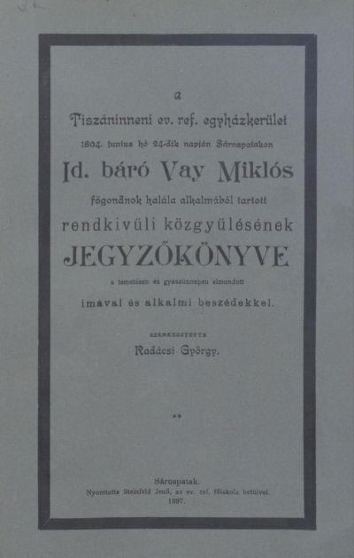 A Tiszáninneni Ev. Ref. Egyházkerület 1894. június hó 24-ik napján Sárospatakon id. báró Vay Miklós főgondnok halála alkalmából tartott rendkívüli közgyűlésének jegyzőkönyve a temetésen és gyászünnepen elmondott imával és alkalmi beszédekkel.