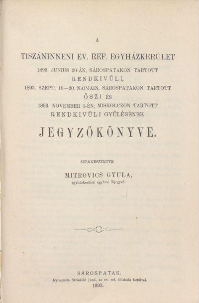 A Tiszáninneni Ev. Ref. Egyházkerület 1893. június 20-án, Sárospatakon tartott rendkívüli, 1893. szept. 19-20. napjain, Sárospatakon tartott őszi és 1893. november 1-én, Miskolcon tartott rendkívüli gyűlésének jegyzőkönyve.