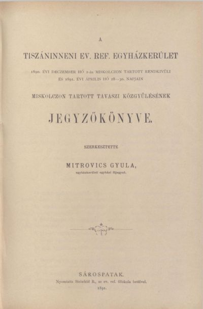 A Tiszáninneni Ev. Ref. Egyházkerület 1890. évi deczember hó 2-án Miskolczon tartott rendkívüli és 1891. évi április hó 28-30. napjain Miskolczon tartott tavaszi közgyűlésének jegyzőkönyve.