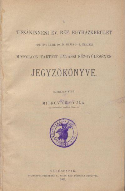 A Tiszáninneni Ev. Ref. Egyházkerület 1889. évi április 30. és május 1-2. napjain Miskolcon tartott tavaszi közgyűlésének jegyzőkönyve.