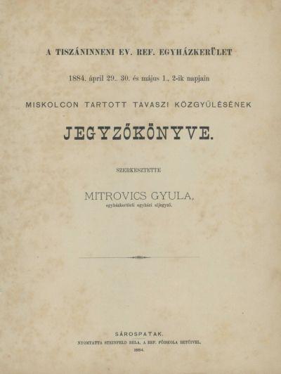 A Tiszáninneni Ev. Ref. Egyházkerület 1884. ápril 29., 30. és május 1., 2-ik napjain Miskolcon tartott tavaszi közgyűlésének jegyzőkönyve.